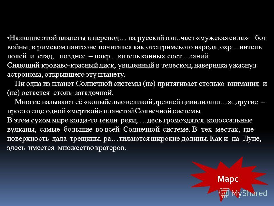 Название этой планеты в перевод… на русский озн..чает «мужская сила» – бог войны, в римском пантеоне почитался как отец римского народа, охр…нитель полей и стад, позднее – покр…витель конных сост…заний. Сияющий кроваво-красный диск, увиденный в телес