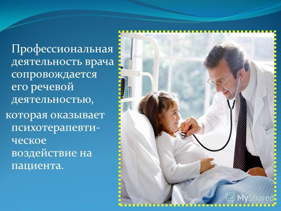 Профессиональная деятельность врача сопровождается его речевой деятельностью, которая оказывает психотерапевти- ческое воздействие на пациента.