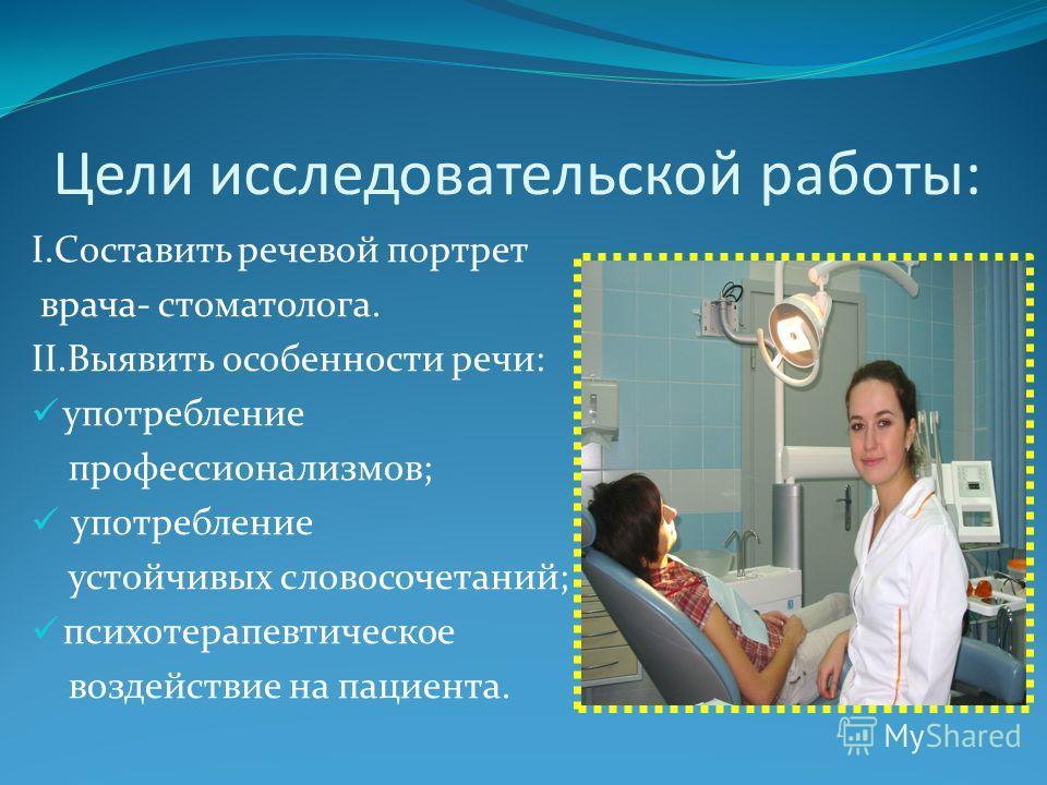 Цели исследовательской работы: I.Составить речевой портрет врача- стоматолога. II.Выявить особенности речи: употребление профессионализмов; употребление устойчивых словосочетаний; психотерапевтическое воздействие на пациента.