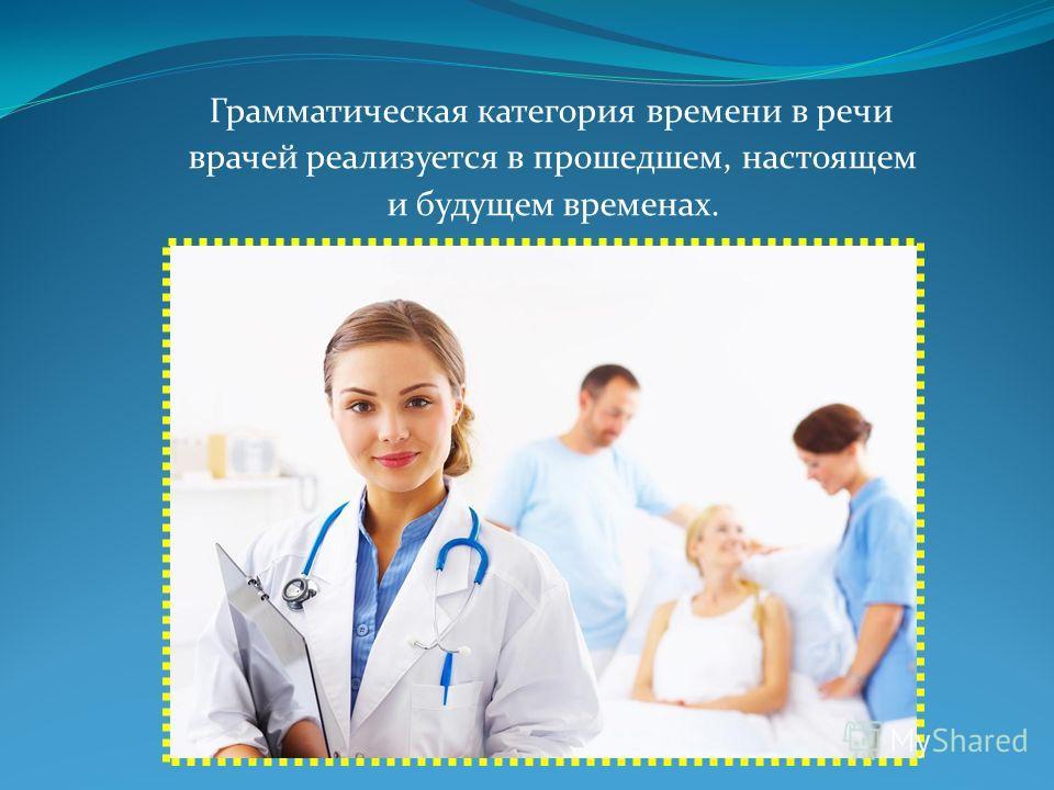 Грамматическая категория времени в речи врачей реализуется в прошедшем, настоящем и будущем временах.