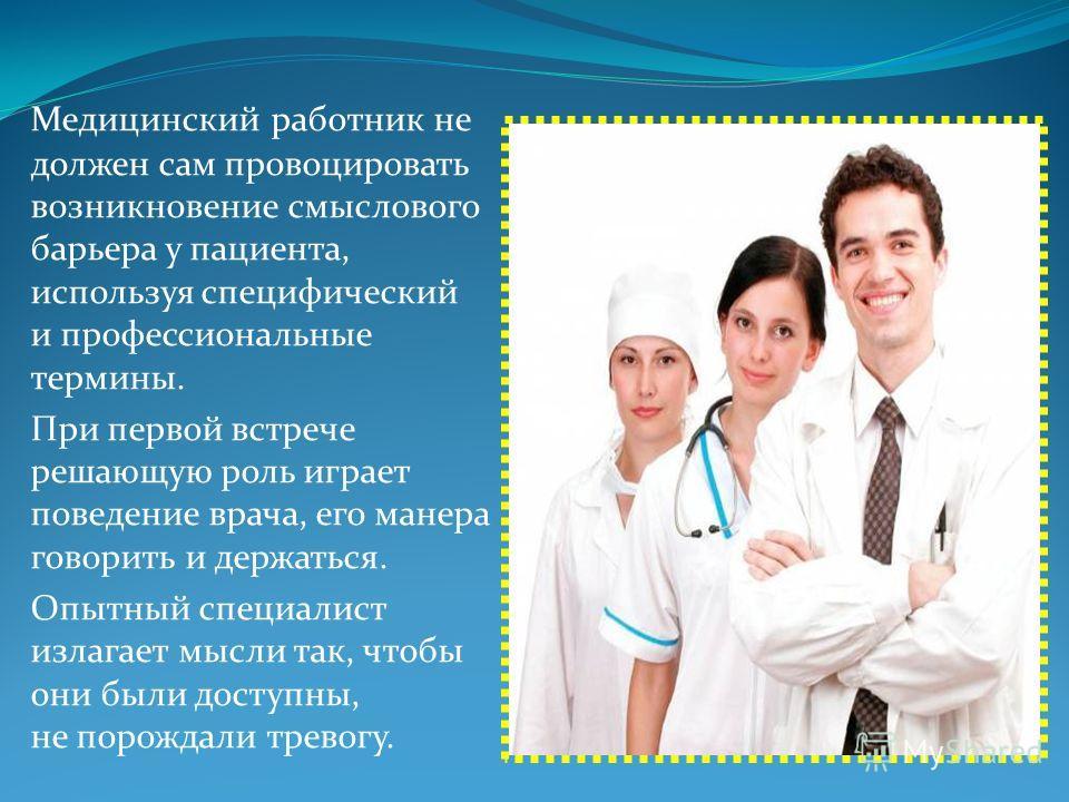 Медицинский работник не должен сам провоцировать возникновение смыслового барьера у пациента, используя специфический и профессиональные термины. При первой встрече решающую роль играет поведение врача, его манера говорить и держаться. Опытный специа