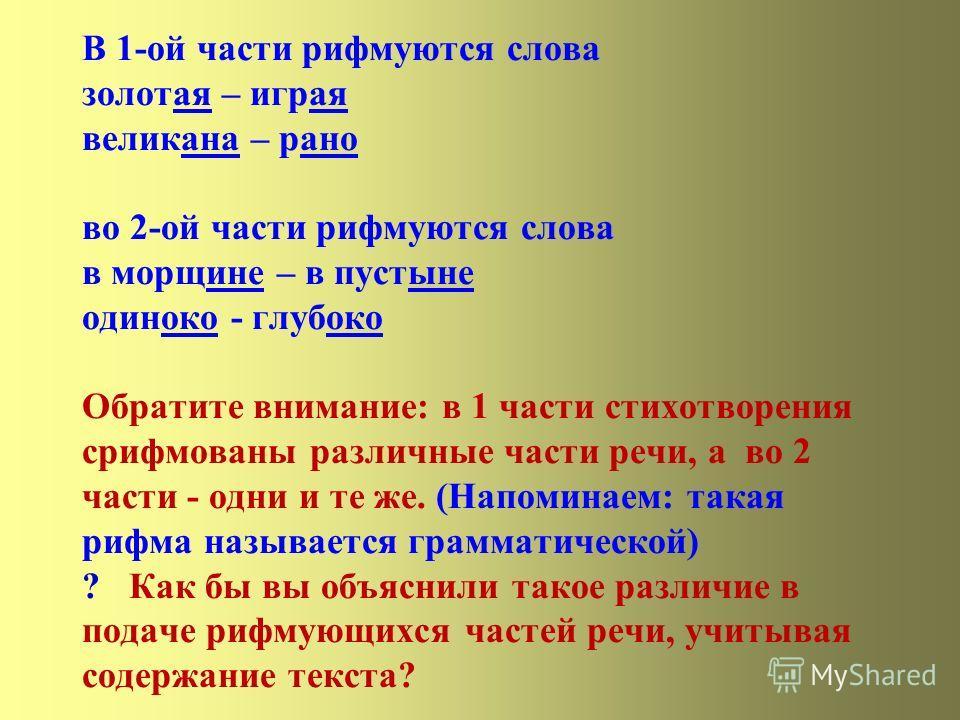 В 1-ой части рифмуются слова золотая – играя великана – рано во 2-ой части рифмуются слова в морщине – в пустыне одиноко - глубоко Обратите внимание: в 1 части стихотворения срифмованы различные части речи, а во 2 части - одни и те же. (Напоминаем: т