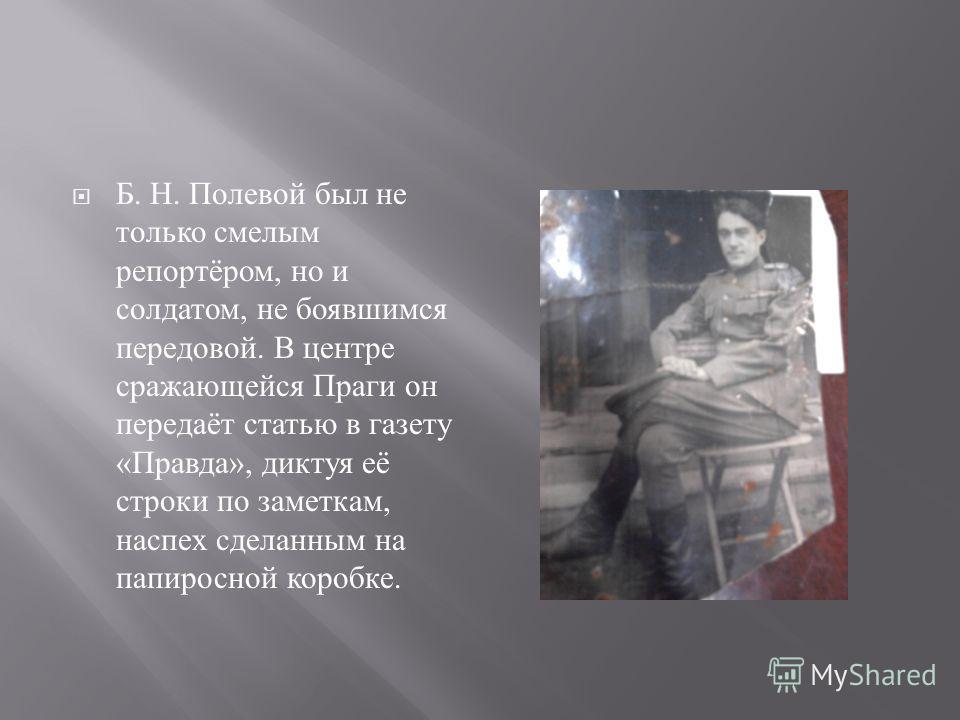 Б. Н. Полевой был не только смелым репортёром, но и солдатом, не боявшимся передовой. В центре сражающейся Праги он передаёт статью в газету « Правда », диктуя её строки по заметкам, наспех сделанным на папиросной коробке.