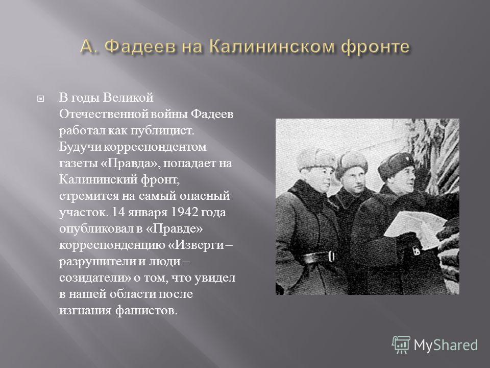 В годы Великой Отечественной войны Фадеев работал как публицист. Будучи корреспондентом газеты « Правда », попадает на Калининский фронт, стремится на самый опасный участок. 14 января 1942 года опубликовал в « Правде » корреспонденцию « Изверги – раз