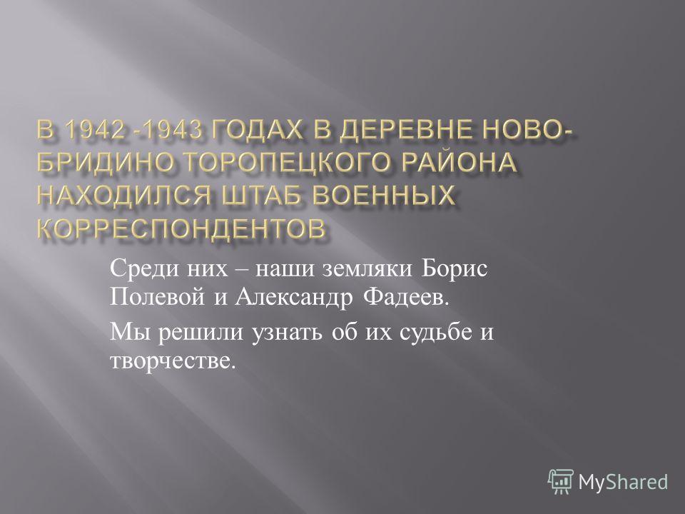 Среди них – наши земляки Борис Полевой и Александр Фадеев. Мы решили узнать об их судьбе и творчестве.