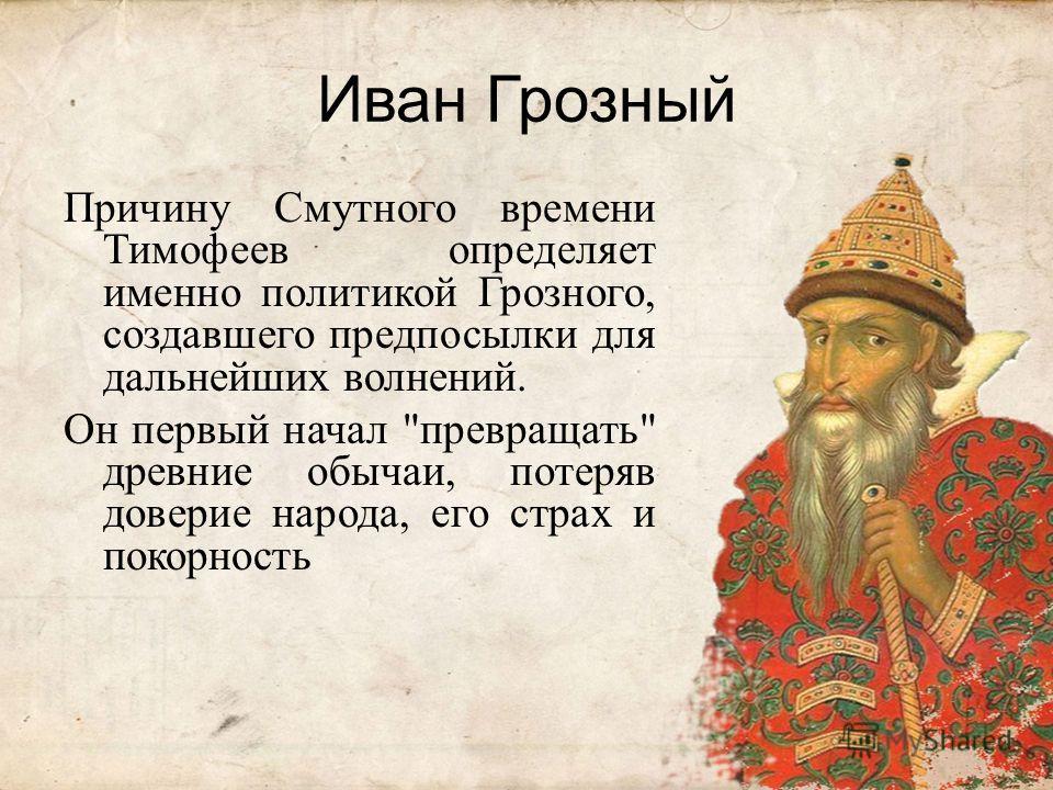 Иван Грозный Причину Смутного времени Тимофеев определяет именно политикой Грозного, создавшего предпосылки для дальнейших волнений. Он первый начал превращать древние обычаи, потеряв доверие народа, его страх и покорность