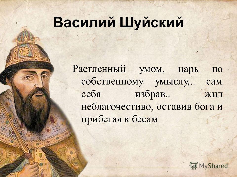 Василий Шуйский Растленный умом, царь по собственному умыслу,.. сам себя избрав.. жил неблагочестиво, оставив бога и прибегая к бесам