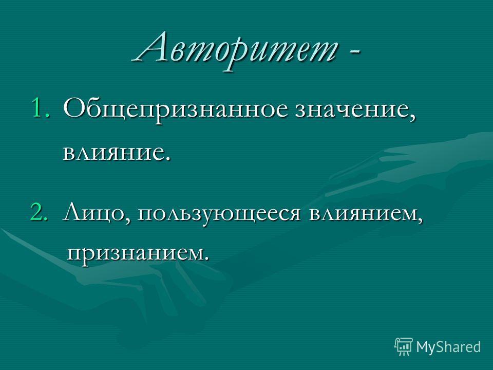 Авторитет - 1.Общепризнанное значение, влияние. влияние. 2.Лицо, пользующееся влиянием, признанием. признанием.