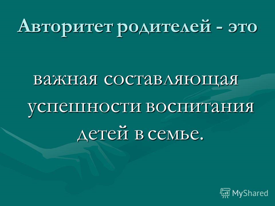 Авторитет родителей - это важная составляющая успешности воспитания детей в семье.