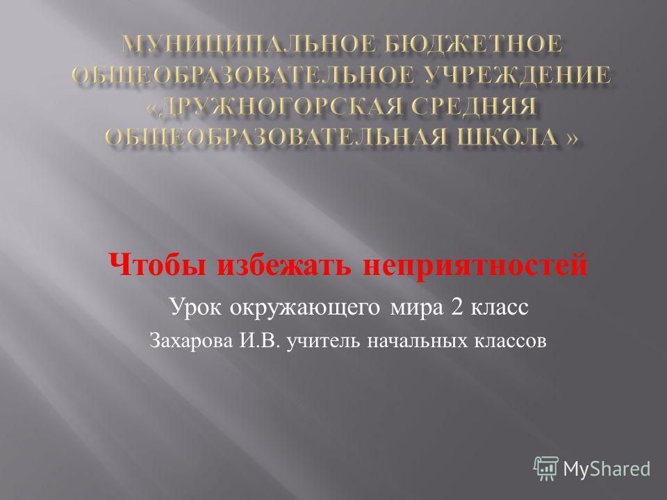 Чтобы избежать неприятностей Урок окружающего мира 2 класс Захарова И. В. учитель начальных классов