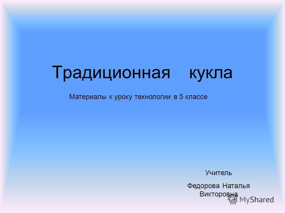 Традиционная кукла Материалы к уроку технологии в 5 классе Учитель Федорова Наталья Викторовна