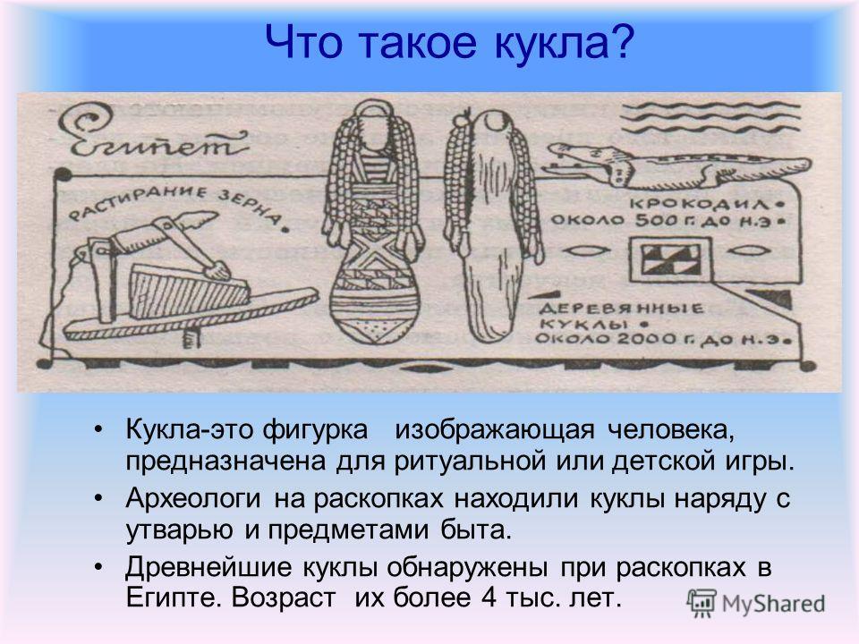 Что такое кукла? Кукла-это фигурка изображающая человека, предназначена для ритуальной или детской игры. Археологи на раскопках находили куклы наряду с утварью и предметами быта. Древнейшие куклы обнаружены при раскопках в Египте. Возраст их более 4