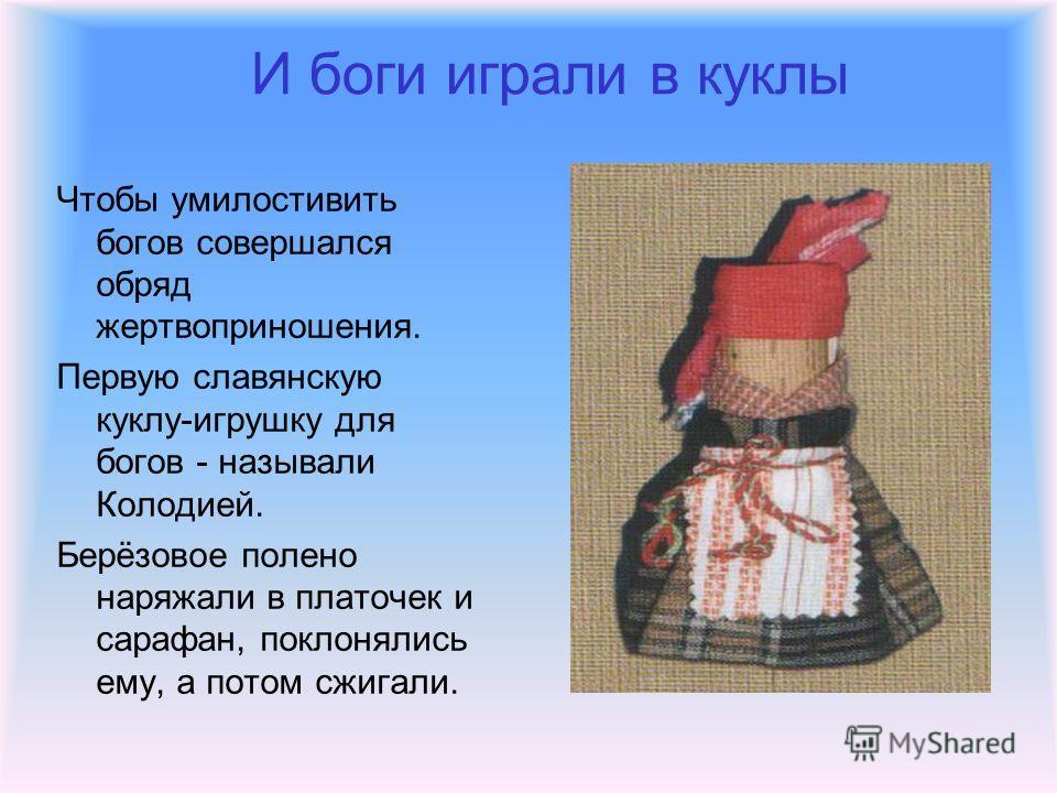 И боги играли в куклы Чтобы умилостивить богов совершался обряд жертвоприношения. Первую славянскую куклу-игрушку для богов - называли Колодией. Берёзовое полено наряжали в платочек и сарафан, поклонялись ему, а потом сжигали.