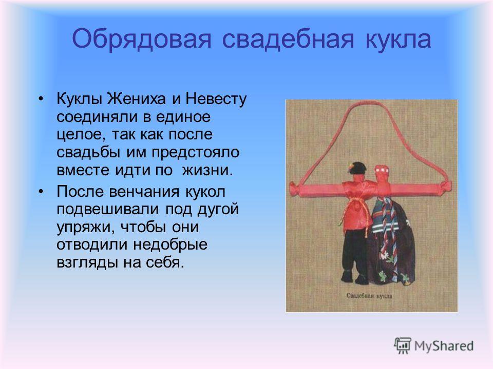 Обрядовая свадебная кукла Куклы Жениха и Невесту соединяли в единое целое, так как после свадьбы им предстояло вместе идти по жизни. После венчания кукол подвешивали под дугой упряжи, чтобы они отводили недобрые взгляды на себя.
