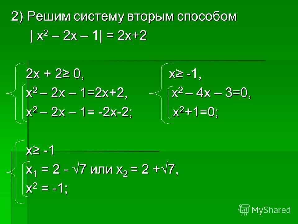 2) Решим систему вторым способом | х 2 – 2х – 1| = 2х+2 | х 2 – 2х – 1| = 2х+2 2х + 2 0, х -1, 2х + 2 0, х -1, х 2 – 2х – 1=2х+2, х 2 – 4х – 3=0, х 2 – 2х – 1=2х+2, х 2 – 4х – 3=0, х 2 – 2х – 1= -2х-2; х 2 +1=0; х 2 – 2х – 1= -2х-2; х 2 +1=0; х -1 х