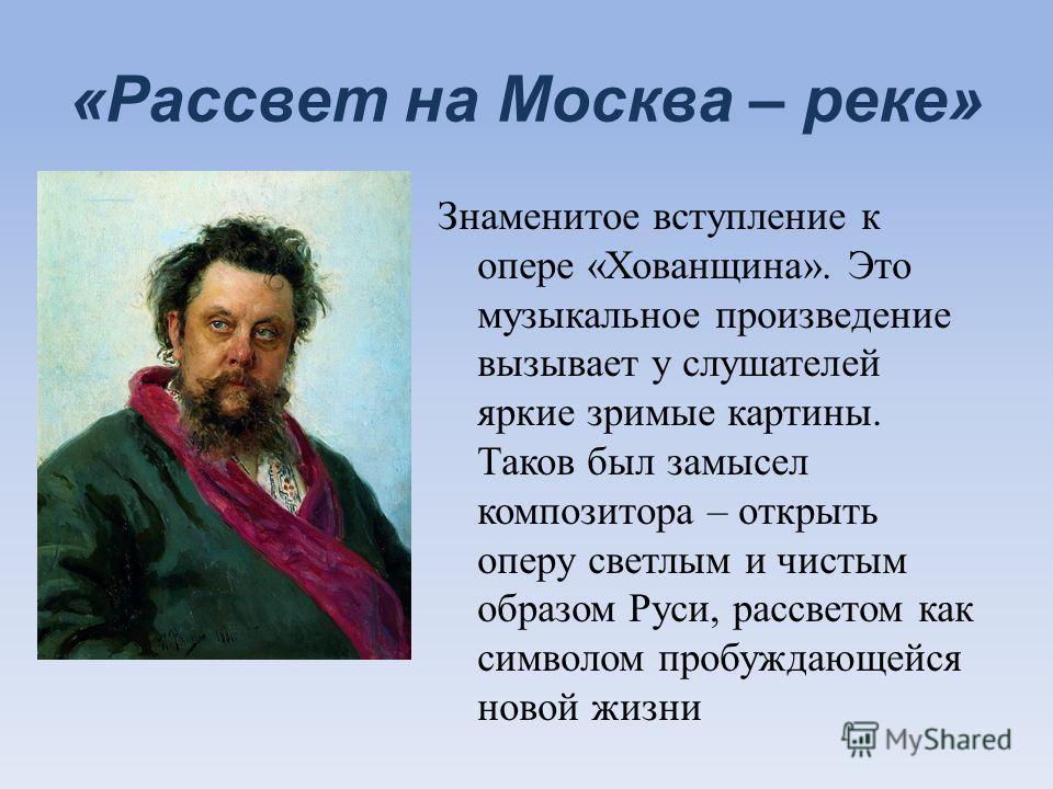 «Рассвет на Москва – реке» Знаменитое вступление к опере «Хованщина». Это музыкальное произведение вызывает у слушателей яркие зримые картины. Таков был замысел композитора – открыть оперу светлым и чистым образом Руси, рассветом как символом пробужд