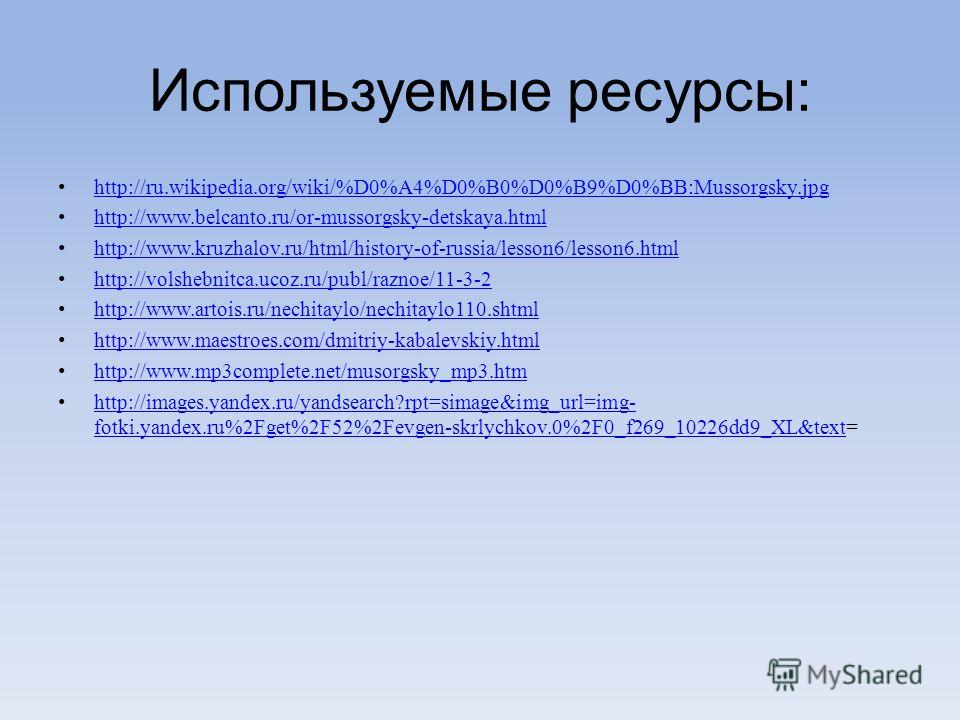 Используемые ресурсы: http://ru.wikipedia.org/wiki/%D0%A4%D0%B0%D0%B9%D0%BB:Mussorgsky.jpg http://www.belcanto.ru/or-mussorgsky-detskaya.html http://www.kruzhalov.ru/html/history-of-russia/lesson6/lesson6.html http://volshebnitca.ucoz.ru/publ/raznoe/