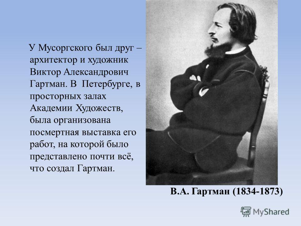 В.А. Гартман (1834-1873) У Мусоргского был друг – архитектор и художник Виктор Александрович Гартман. В Петербурге, в просторных залах Академии Художеств, была организована посмертная выставка его работ, на которой было представлено почти всё, что со
