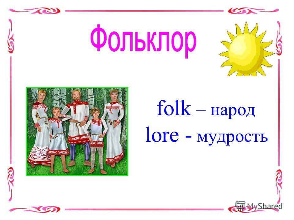 folk – народ lore - мудрость