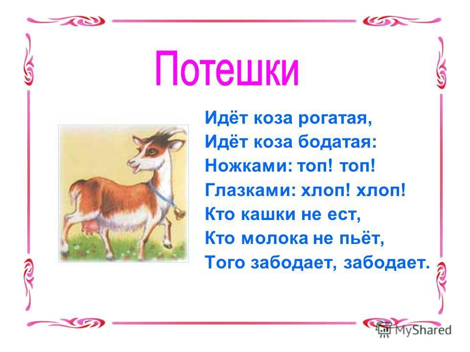 Идёт коза рогатая, Идёт коза бодатая: Ножками: топ! топ! Глазками: хлоп! хлоп! Кто кашки не ест, Кто молока не пьёт, Того забодает, забодает.