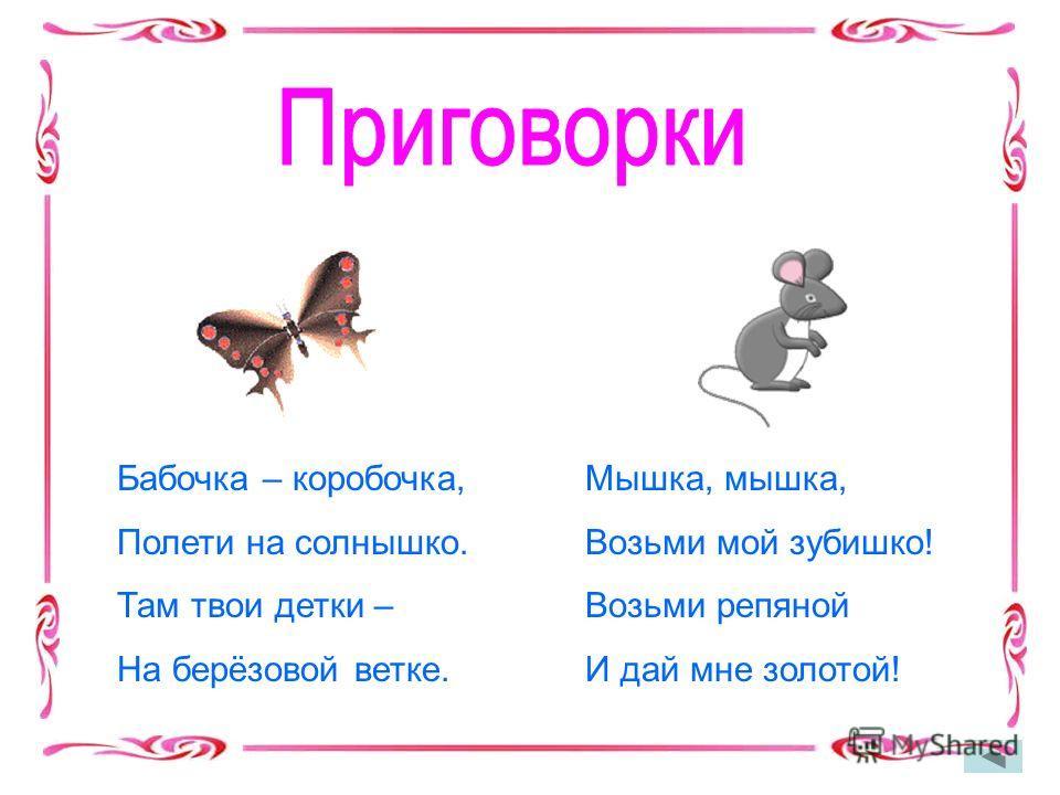 Бабочка – коробочка, Полети на солнышко. Там твои детки – На берёзовой ветке. Мышка, мышка, Возьми мой зубишко! Возьми репяной И дай мне золотой!