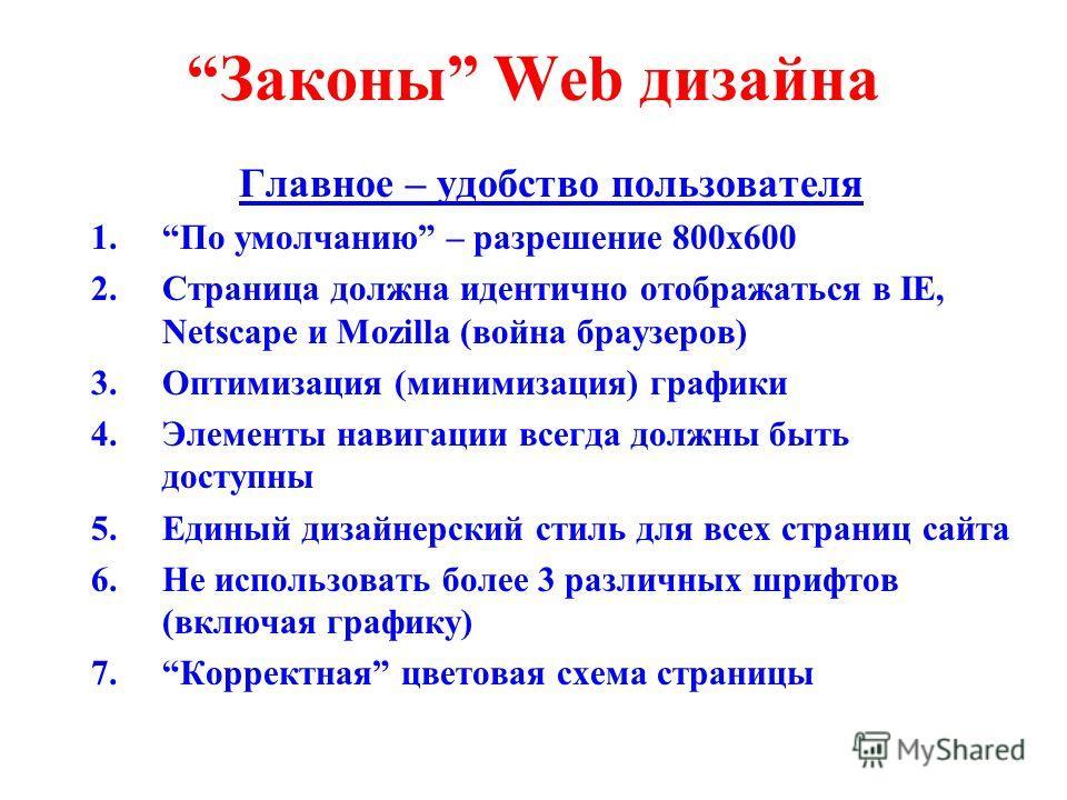 Законы Web дизайна Главное – удобство пользователя 1.По умолчанию – разрешение 800x600 2.Страница должна идентично отображаться в IE, Netscape и Mozilla (война браузеров) 3.Оптимизация (минимизация) графики 4.Элементы навигации всегда должны быть дос