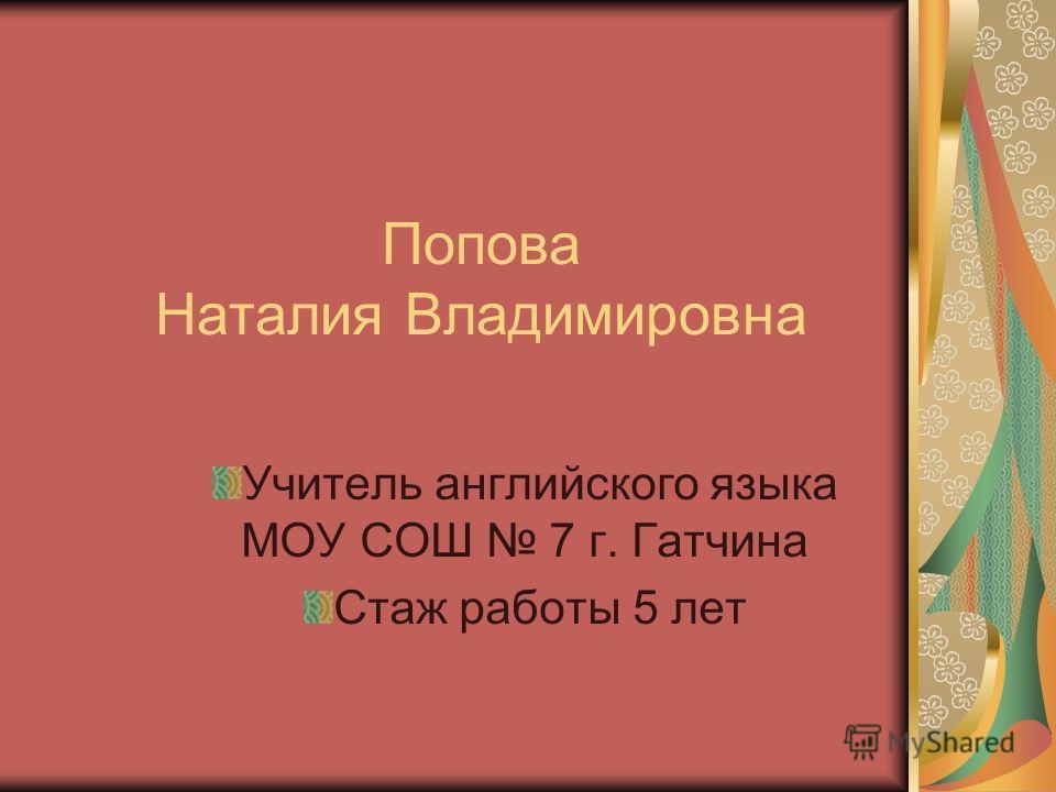 Попова Наталия Владимировна Учитель английского языка МОУ СОШ 7 г. Гатчина Стаж работы 5 лет