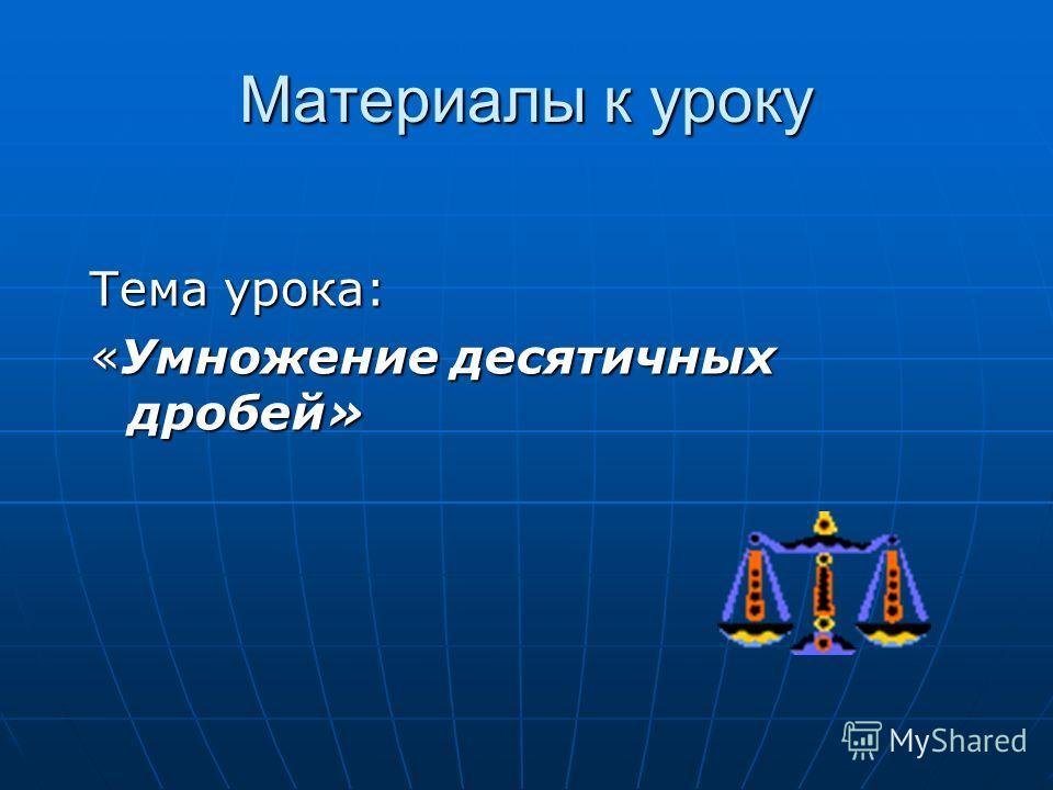 Материалы к уроку Тема урока: «Умножение десятичных дробей»