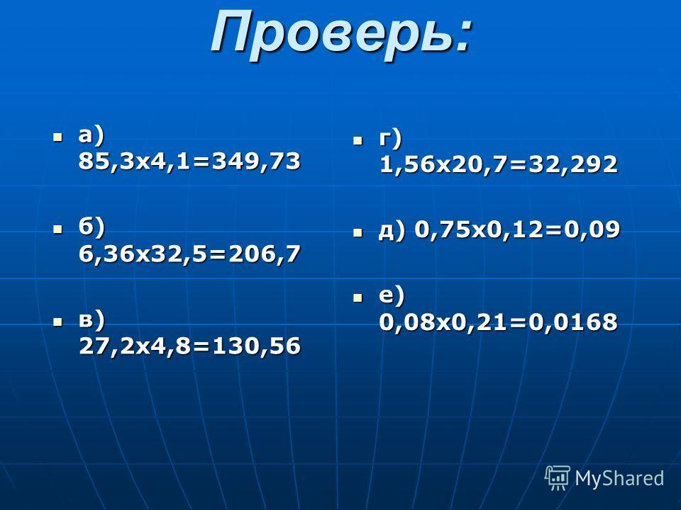 Проверь: а) 85,3х4,1=349,73 а) 85,3х4,1=349,73 б) 6,36х32,5=206,7 б) 6,36х32,5=206,7 в) 27,2х4,8=130,56 в) 27,2х4,8=130,56 г) 1,56х20,7=32,292 г) 1,56х20,7=32,292 д) 0,75х0,12=0,09 д) 0,75х0,12=0,09 е) 0,08х0,21=0,0168 е) 0,08х0,21=0,0168