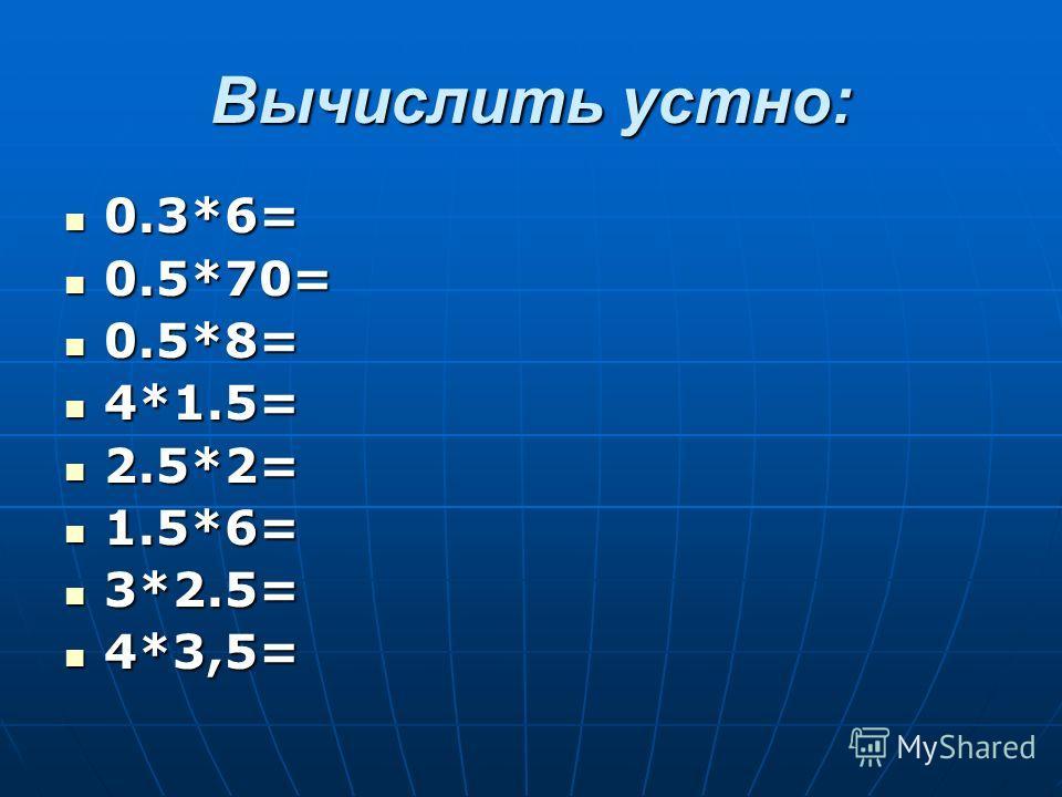 Вычислить устно: 0.3*6= 0.3*6= 0.5*70= 0.5*70= 0.5*8= 0.5*8= 4*1.5= 4*1.5= 2.5*2= 2.5*2= 1.5*6= 1.5*6= 3*2.5= 3*2.5= 4*3,5= 4*3,5=