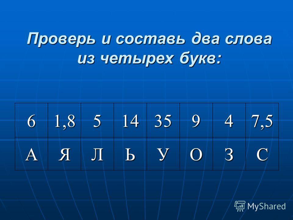 Проверь и составь два слова из четырех букв: 61,851435947,5 АЯЛЬУОЗС
