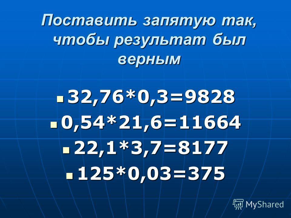 Поставить запятую так, чтобы результат был верным 32,76*0,3=9828 32,76*0,3=9828 0,54*21,6=11664 0,54*21,6=11664 22,1*3,7=8177 22,1*3,7=8177 125*0,03=375 125*0,03=375