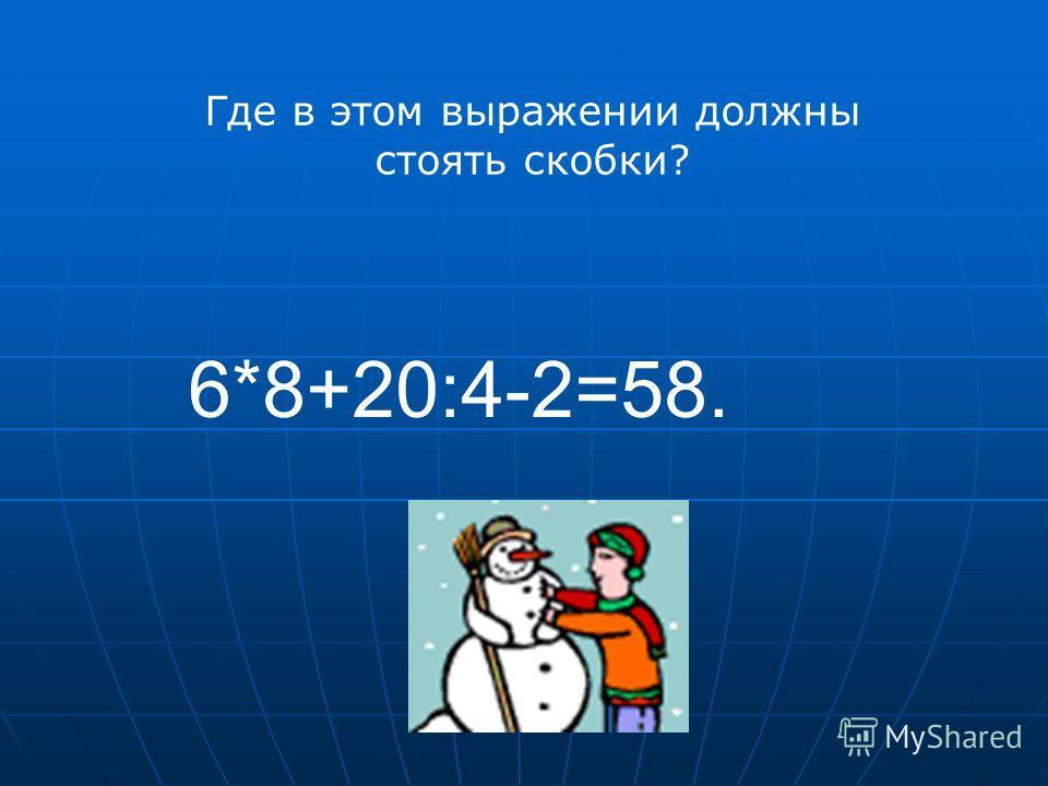 6*8+20:4-2=58. Где в этом выражении должны стоять скобки?