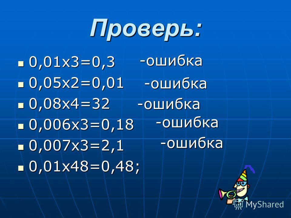 Проверь: 0,01х3=0,3 0,01х3=0,3 0,05х2=0,01 0,05х2=0,01 0,08х4=32 0,08х4=32 0,006х3=0,18 0,006х3=0,18 0,007х3=2,1 0,007х3=2,1 0,01х48=0,48; 0,01х48=0,48; -ошибка -ошибка -ошибка -ошибка -ошибка
