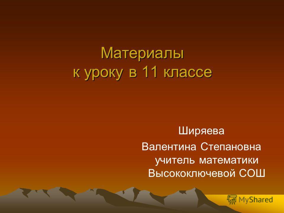 Материалы к уроку в 11 классе Ширяева Валентина Степановна учитель математики Высокоключевой СОШ