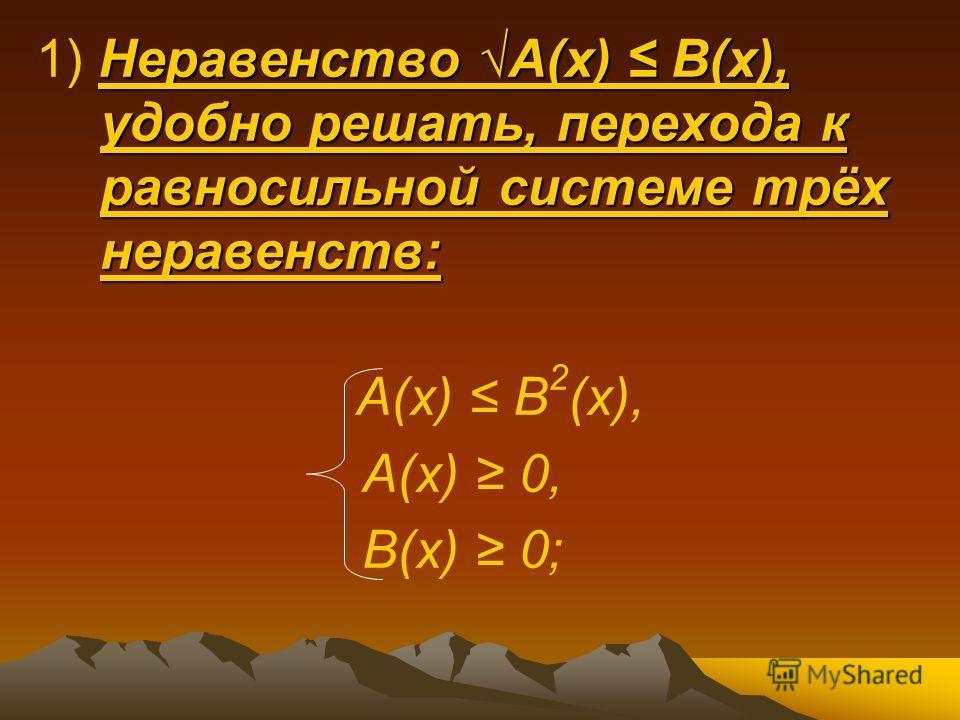 Неравенство А(х) В(х), удобно решать, перехода к равносильной системе трёх неравенств: 1) Неравенство А(х) В(х), удобно решать, перехода к равносильной системе трёх неравенств: А(х) В 2 (х), А(х) 0, В(х) 0;