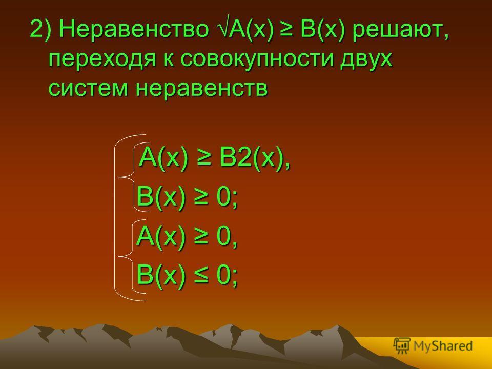 Неравенство А(х) В(х) решают, переходя к совокупности двух систем неравенств 2) Неравенство А(х) В(х) решают, переходя к совокупности двух систем неравенств А(х) В2(х), А(х) В2(х), В(х) 0; В(х) 0; А(х) 0, А(х) 0, В(х) 0; В(х) 0;