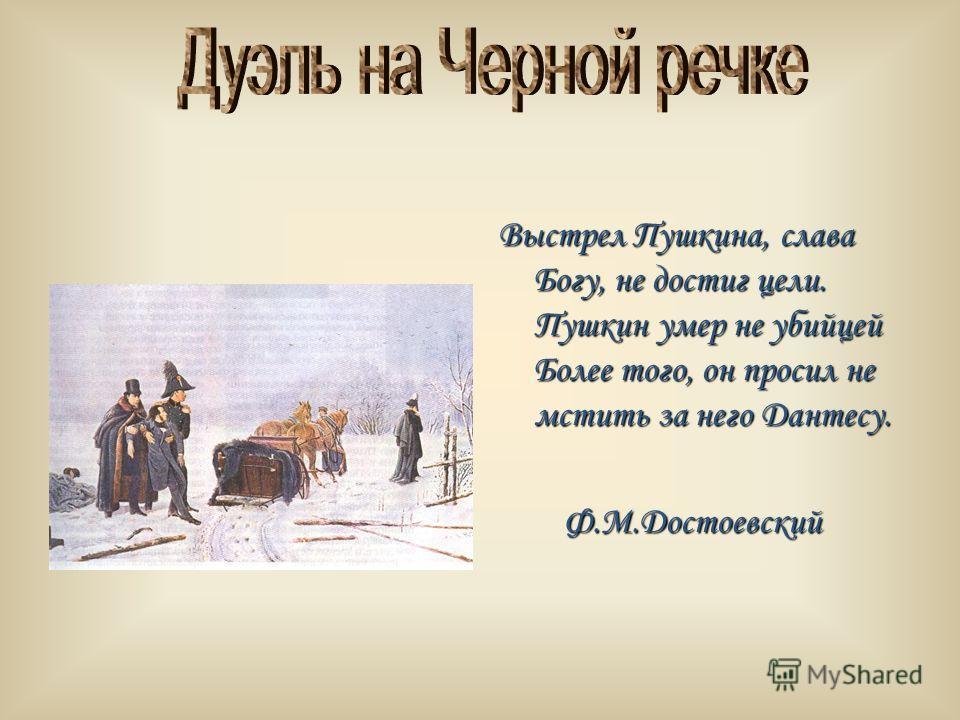 Выстрел Пушкина, слава Богу, не достиг цели. Пушкин умер не убийцей Более того, он просил не мстить за него Дантесу. Ф.М.Достоевский Ф.М.Достоевский