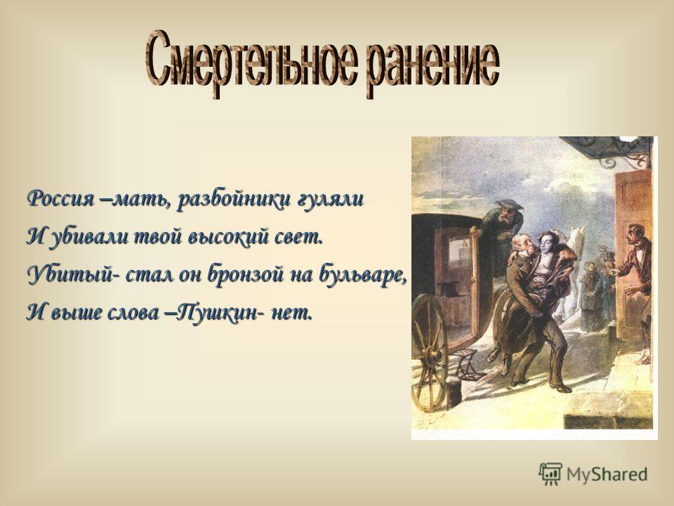 Россия –мать, разбойники гуляли И убивали твой высокий свет. Убитый- стал он бронзой на бульваре, И выше слова –Пушкин- нет.