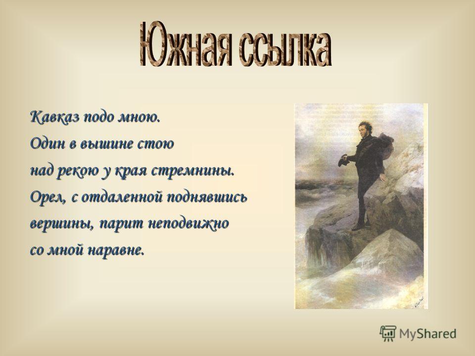 Кавказ подо мною. Один в вышине стою над рекою у края стремнины. Орел, с отдаленной поднявшись вершины, парит неподвижно со мной наравне.
