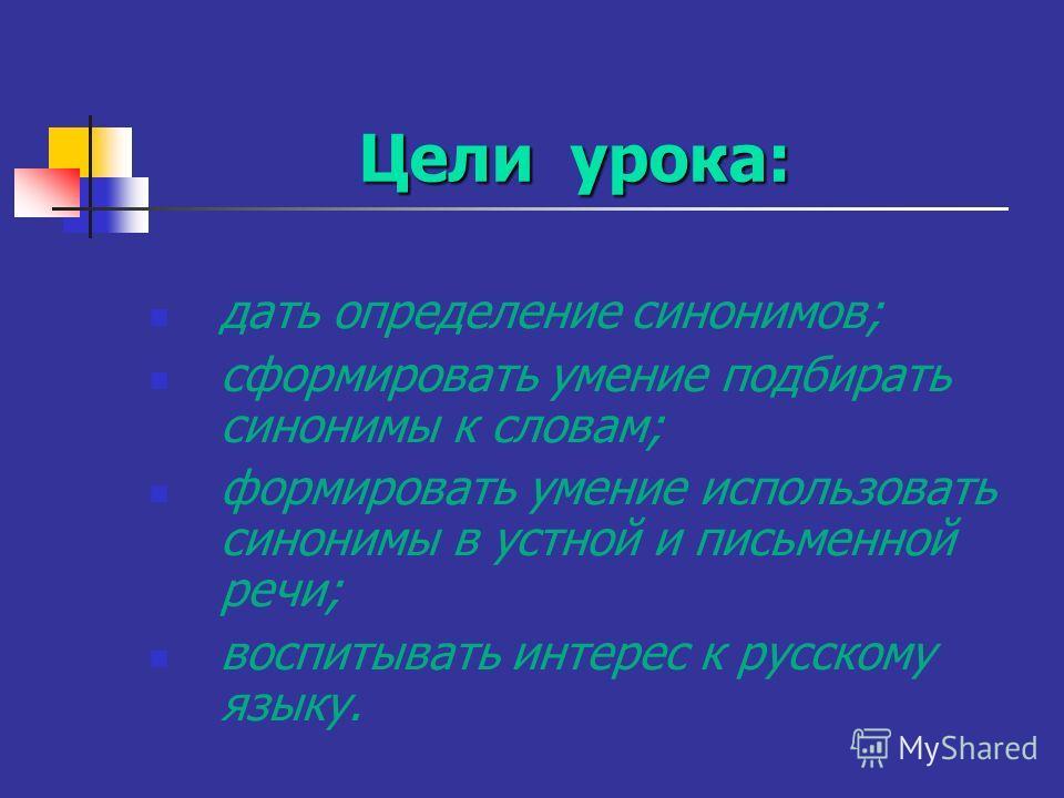 Цели урока: дать определение синонимов; сформировать умение подбирать синонимы к словам; формировать умение использовать синонимы в устной и письменной речи; воспитывать интерес к русскому языку.