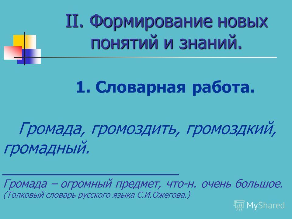 II. Формирование новых понятий и знаний. 1. Словарная работа. Громада, громоздить, громоздкий, громадный. ____________________ Громада – огромный предмет, что-н. очень большое. (Толковый словарь русского языка С.И.Ожегова.)