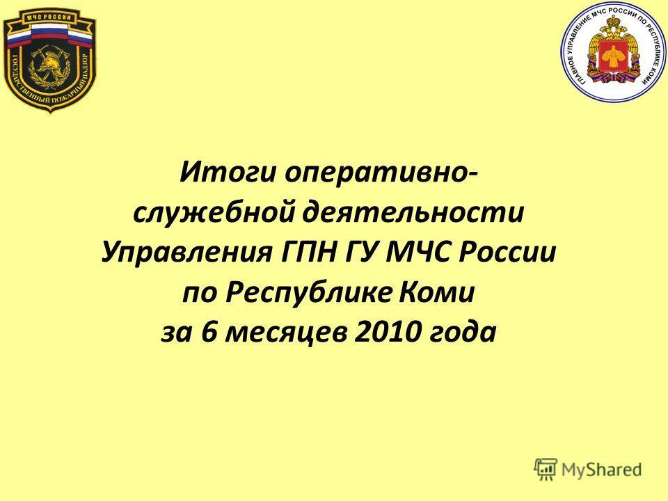 Итоги оперативно- служебной деятельности Управления ГПН ГУ МЧС России по Республике Коми за 6 месяцев 2010 года