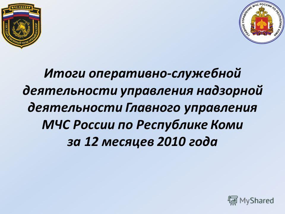 Итоги оперативно-служебной деятельности управления надзорной деятельности Главного управления МЧС России по Республике Коми за 12 месяцев 2010 года