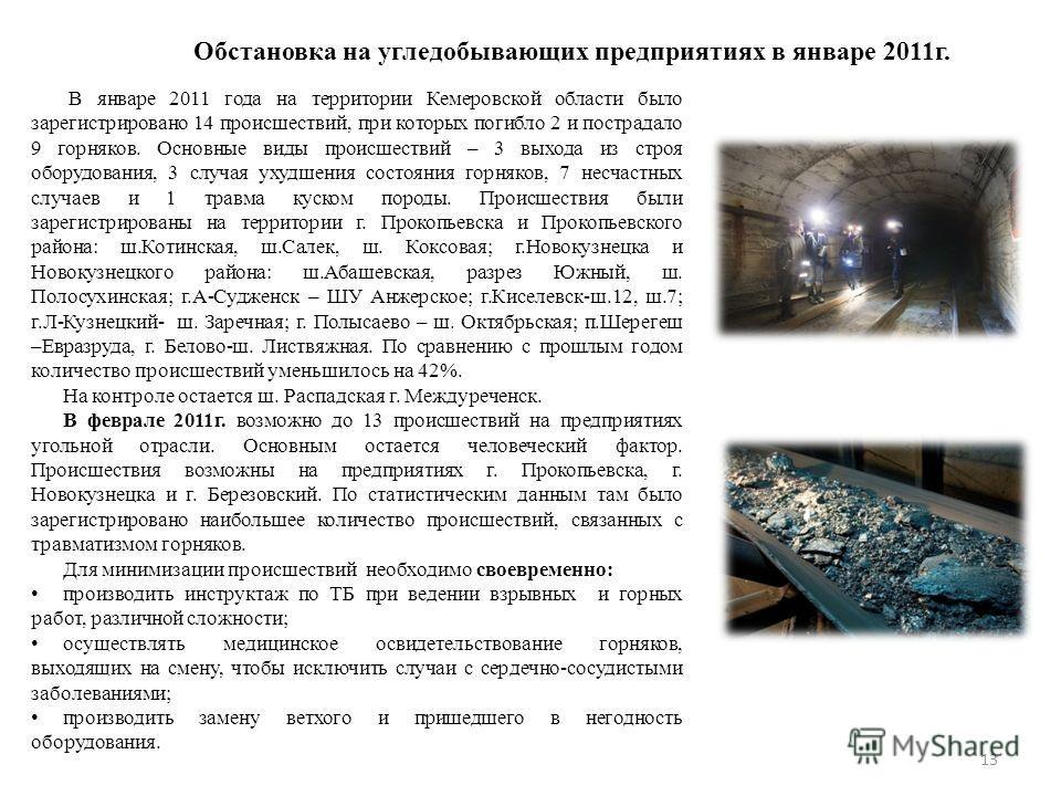 Обстановка на угледобывающих предприятиях в январе 2011г. В январе 2011 года на территории Кемеровской области было зарегистрировано 14 происшествий, при которых погибло 2 и пострадало 9 горняков. Основные виды происшествий – 3 выхода из строя оборуд