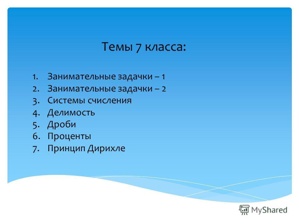 Темы 7 класса: 1.Занимательные задачки – 1 2.Занимательные задачки – 2 3.Системы счисления 4.Делимость 5.Дроби 6.Проценты 7.Принцип Дирихле