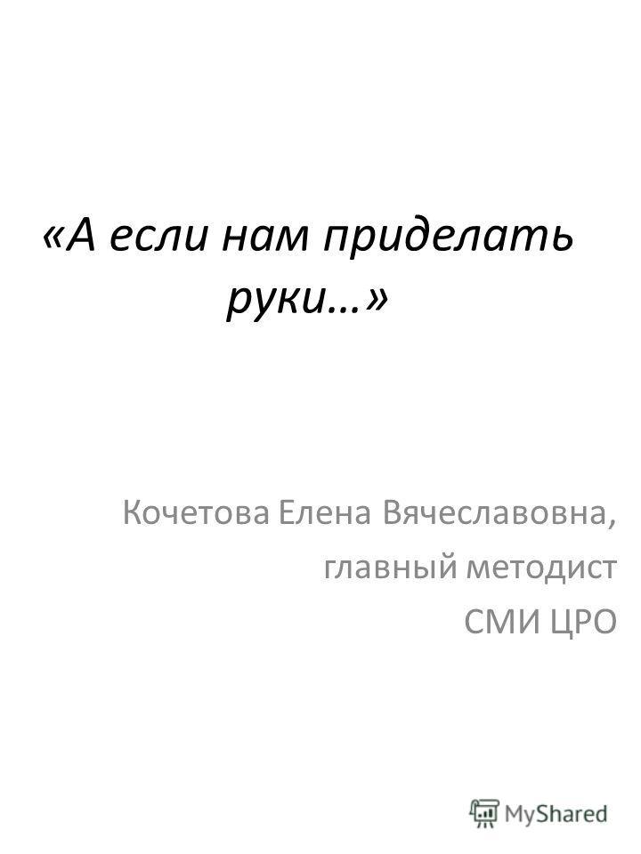 «А если нам приделать руки…» Кочетова Елена Вячеславовна, главный методист СМИ ЦРО