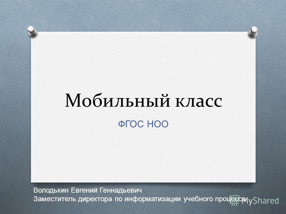 Мобильный класс ФГОС НОО Володькин Евгений Геннадьевич Заместитель директора по информатизации учебного процесса
