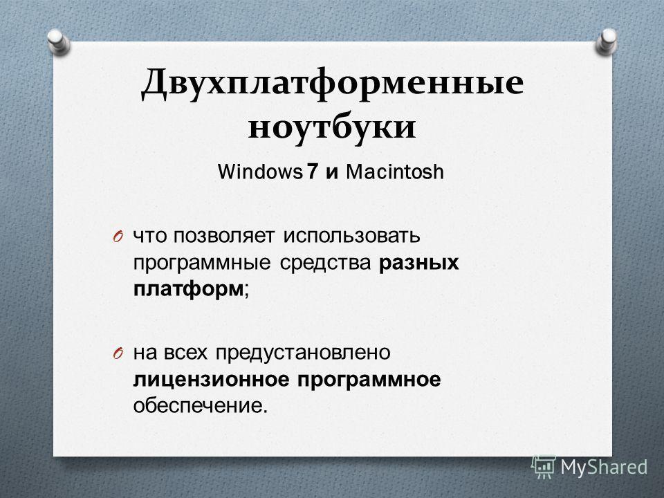 Двухплатформенные ноутбуки Windows 7 и Macintosh O что позволяет использовать программные средства разных платформ ; O на всех предустановлено лицензионное программное обеспечение.