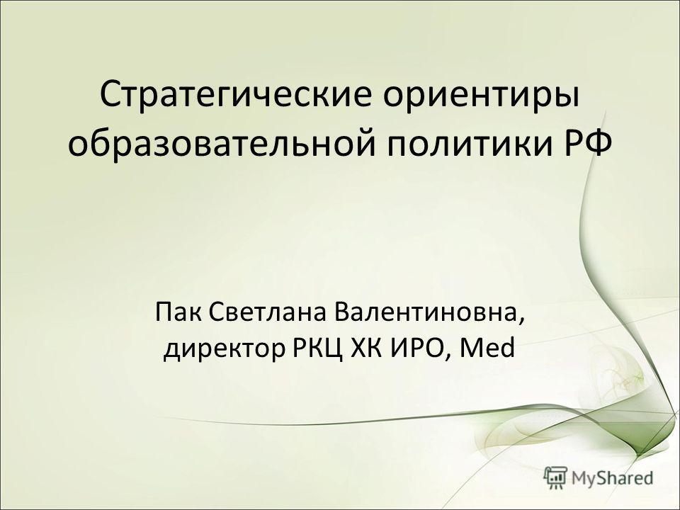 Стратегические ориентиры образовательной политики РФ Пак Светлана Валентиновна, директор РКЦ ХК ИРО, Med